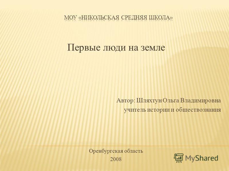 Первые люди на земле Автор: Шляхтун Ольга Владимировна учитель истории и обществознания Оренбургская область 2008