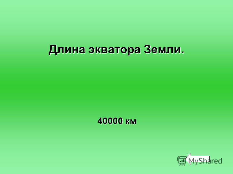 Длина экватора Земли. 40000 км