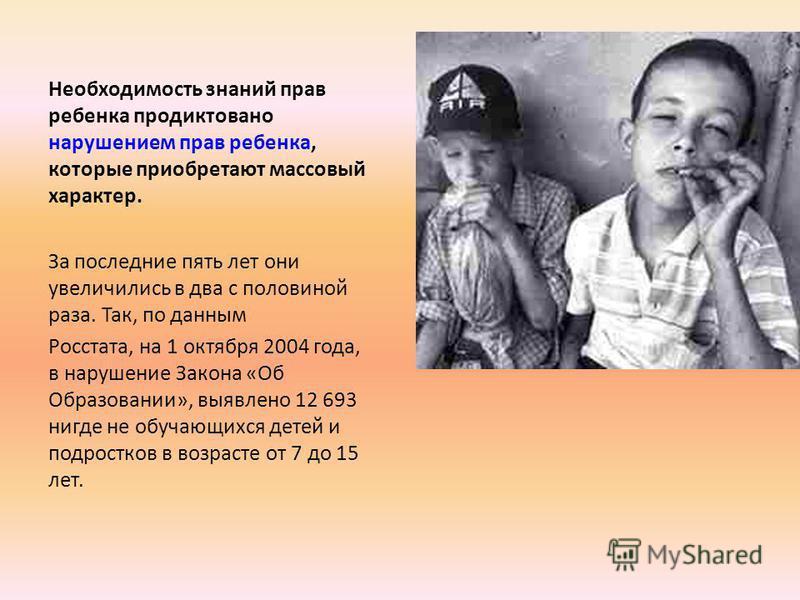Необходимость знаний прав ребенка продиктовано нарушением прав ребенка, которые приобретают массовый характер. За последние пять лет они увеличились в два с половиной раза. Так, по данным Росстата, на 1 октября 2004 года, в нарушение Закона «Об Образ