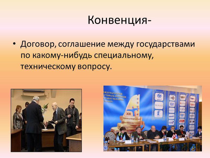 Конвенция- Договор, соглашение между государствами по какому-нибудь специальному, техническому вопросу.