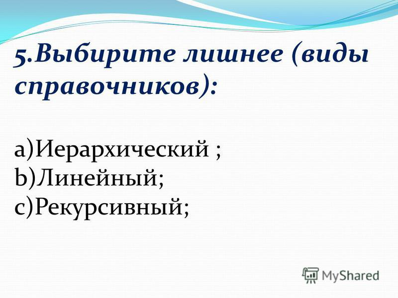 5. Выбирите лишнее (виды справочников): а)Иерархический ; b)Линейный; c)Рекурсивный;