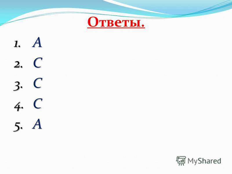 Ответы. 1. А 2. С 3. С 4. C 5. A