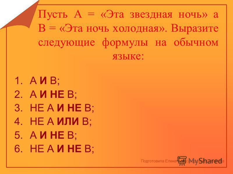 Пусть А = «Эта звездная ночь» а В = «Эта ночь холодная». Выразите следующие формулы на обычном языке: 1. А И В; 2. А И НЕ В; 3. НЕ А И НЕ В; 4. НЕ А ИЛИ В; 5. А И НЕ В; 6. НЕ А И НЕ В;