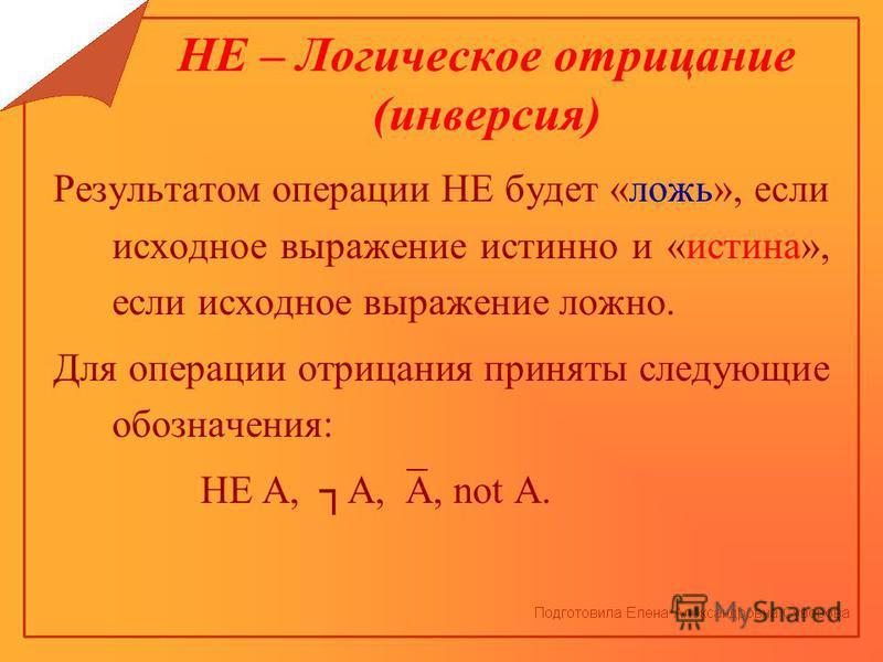 НЕ – Логическое отрицание (инверсия) Результатом операции НЕ будет «ложь», если исходное выражение истинно и «истина», если исходное выражение ложно. Для операции отрицания приняты следующие обозначения: НЕ А, А, A, not A.