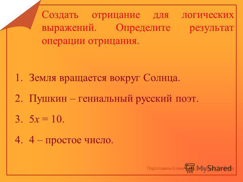 Создать отрицание для логических выражений. Определите результат операции отрицания. 1. Земля вращается вокруг Солнца. 2. Пушкин – гениальный русский поэт. 3.5 х = 10. 4.4 – простое число.