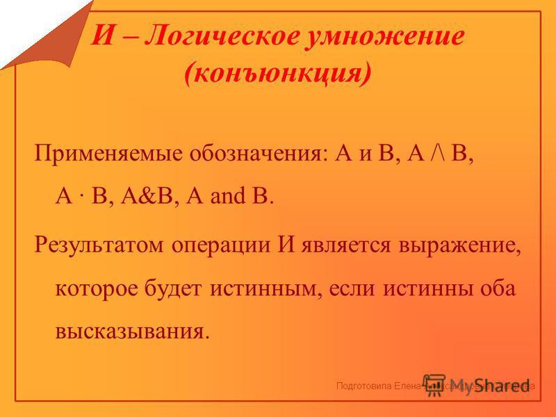 И – Логическое умножение (конъюнкция) Применяемые обозначения: А и В, А /\ В, А В, А&В, А and В. Результатом операции И является выражение, которое будет истинным, если истинны оба высказывания.