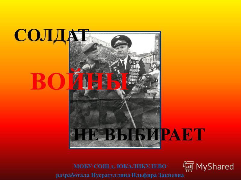 НЕ ВЫБИРАЕТ МОБУ СОШ д. ЮКАЛИКУЛЕВО разработала Нусратуллина Ильфира Закиевна СОЛДАТ ВОЙНЫ