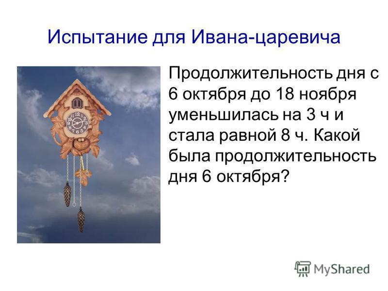 Испытание для Ивана-царевича Продолжительность дня с 6 октября до 18 ноября уменьшилась на 3 ч и стала равной 8 ч. Какой была продолжительность дня 6 октября?