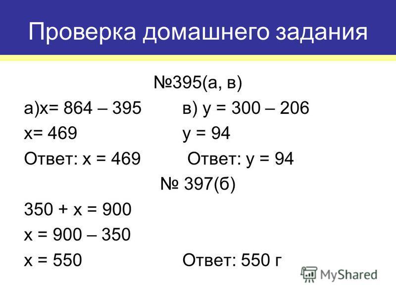 395(а, в) а)x= 864 – 395 в) y = 300 – 206 x= 469y = 94 Ответ: x = 469 Ответ: y = 94 397(б) 350 + x = 900 x = 900 – 350 x = 550Ответ: 550 г Проверка домашнего задания