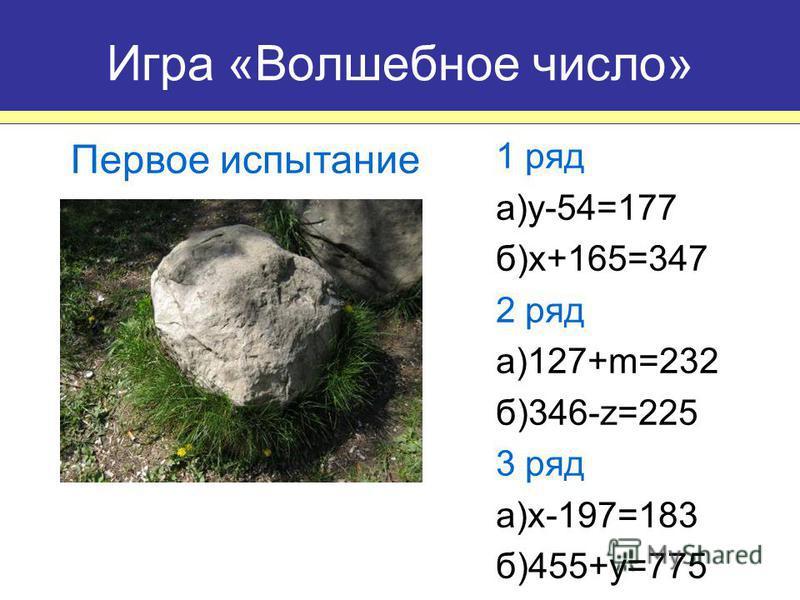 1 ряд а)y-54=177 б)x+165=347 2 ряд а)127+m=232 б)346-z=225 3 ряд a)x-197=183 б)455+y=775 Игра «Волшебное число» Первое испытание