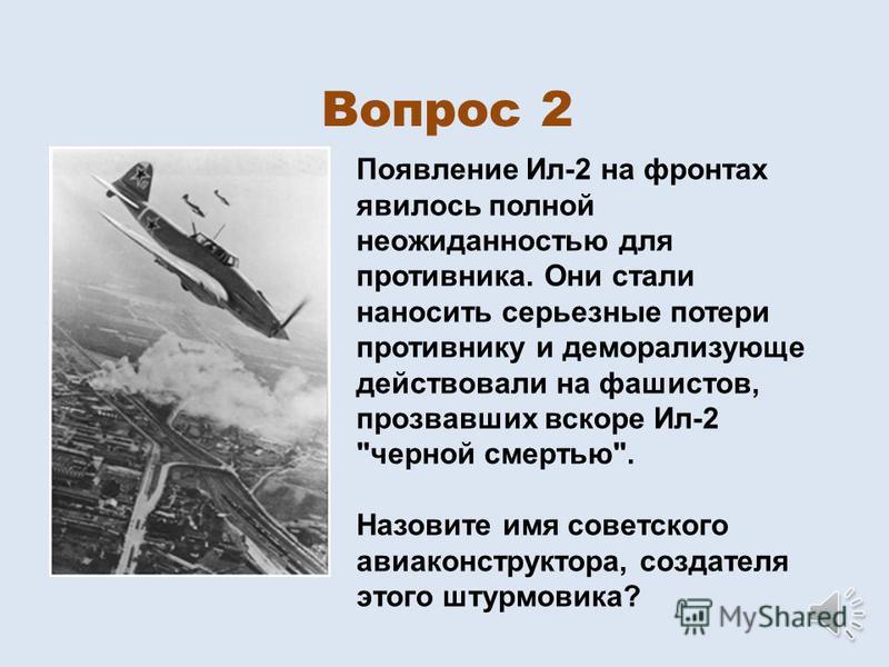 Вопрос 2 Появление Ил-2 на фронтах явилось полной неожиданностью для противника. Они стали наносить серьезные потери противнику и деморализующие действовали на фашистов, прозвавших вскоре Ил-2