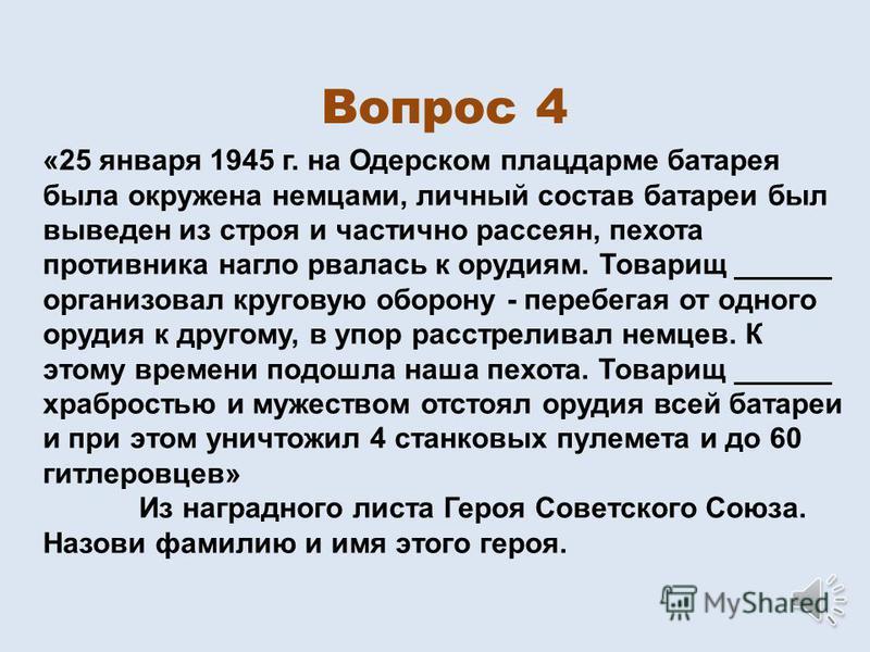 Вопрос 4 «25 января 1945 г. на Одерском плацдарме батарея была окружена немцами, личный состав батареи был выведен из строя и частично рассеян, пехота противника нагло рвалась к орудиям. Товарищ ______ организовал круговую оборону - перебегая от одно