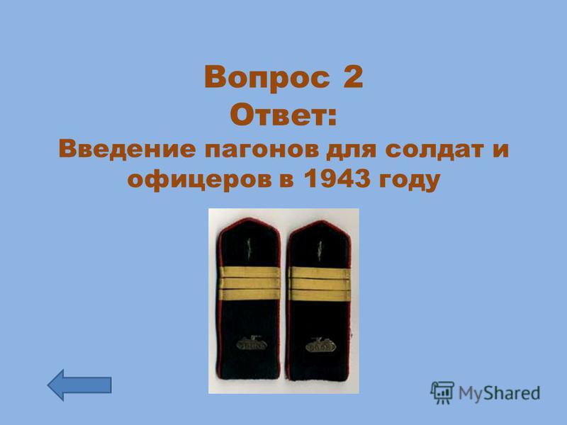 Вопрос 2 Ответ: Введение пагонов для солдат и офицеров в 1943 году