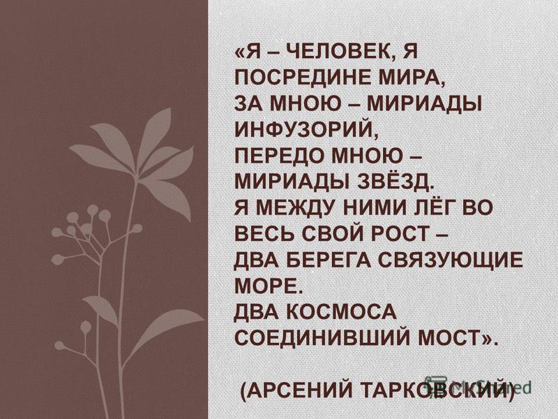 «Я – ЧЕЛОВЕК, Я ПОСРЕДИНЕ МИРА, ЗА МНОЮ – МИРИАДЫ ИНФУЗОРИЙ, ПЕРЕДО МНОЮ – МИРИАДЫ ЗВЁЗД. Я МЕЖДУ НИМИ ЛЁГ ВО ВЕСЬ СВОЙ РОСТ – ДВА БЕРЕГА СВЯЗУЮЩИЕ МОРЕ. ДВА КОСМОСА СОЕДИНИВШИЙ МОСТ». (АРСЕНИЙ ТАРКОВСКИЙ)
