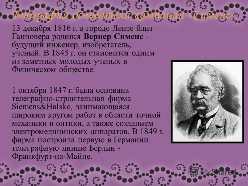 Биография основателя компании «Сименс». 13 декабря 1816 г. в городе Ленте близ Ганновера родился Вернер Сименс - будущий инженер, изобретатель, ученый. В 1845 г. он становится одним из заметных молодых ученых в Физическом обществе. 1 октября 1847 г.