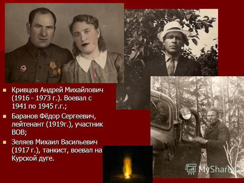 Кривцов Андрей Михайлович (1916 - 1973 г.). Воевал с 1941 по 1945 г.г.; Кривцов Андрей Михайлович (1916 - 1973 г.). Воевал с 1941 по 1945 г.г.; Баранов Фёдор Сергеевич, лейтенант (1919 г.), участник ВОВ; Баранов Фёдор Сергеевич, лейтенант (1919 г.),