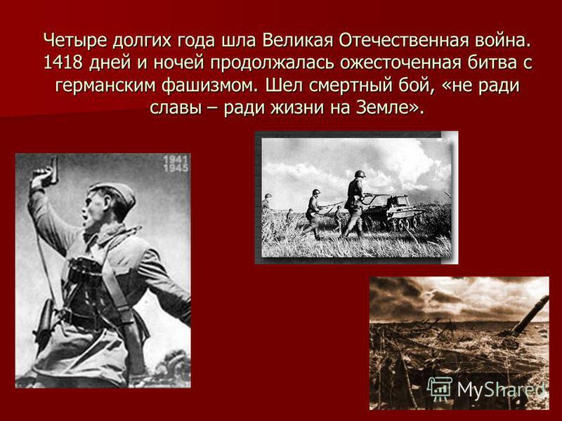 Четыре долгих года шла Великая Отечественная война. 1418 дней и ночей продолжалась ожесточенная битва с германским фашизмом. Шел смертный бой, «не ради славы – ради жизни на Земле».