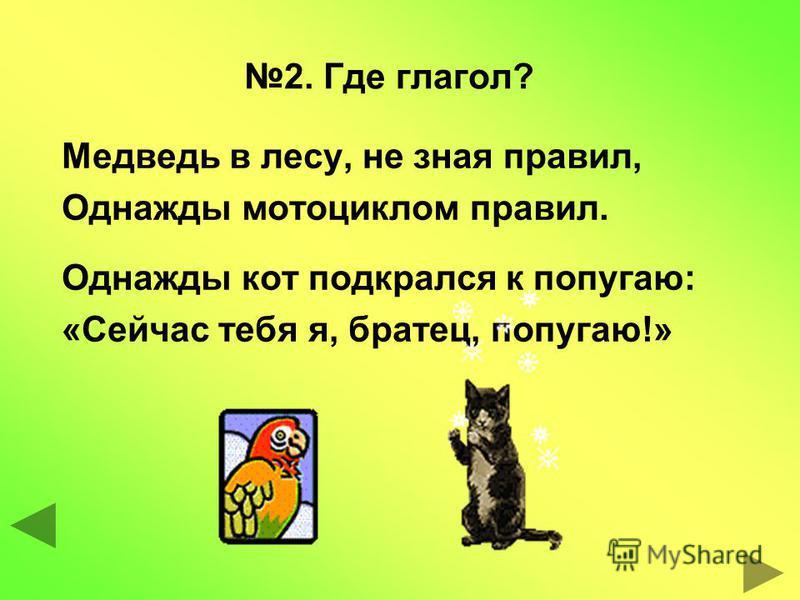 2. Где глагол? Медведь в лесу, не зная правил, Однажды мотоциклом правил. Однажды кот подкрался к попугаю: «Сейчас тебя я, братец, попугаю!»