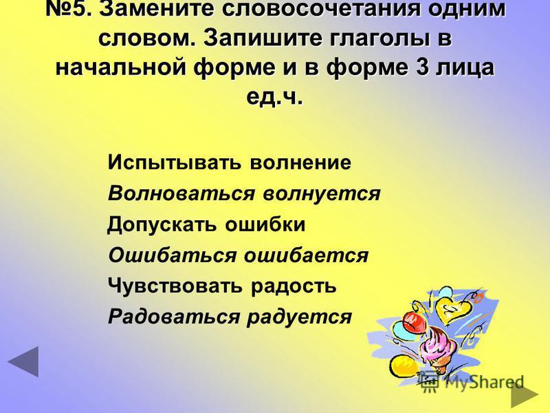 5. Замените словосочетания одним словом. Запишите глаголы в начальной форме и в форме 3 лица ед.ч. Испытывать волнение Волноваться волнуется Допускать ошибки Ошибаться ошибается Чувствовать радость Радоваться радуется