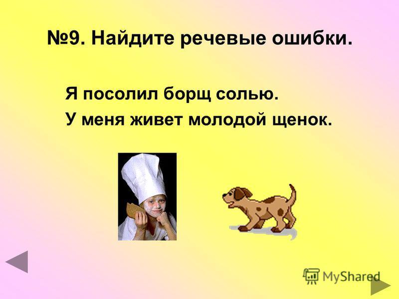 9. Найдите речевые ошибки. Я посолил борщ солью. У меня живет молодой щенок.