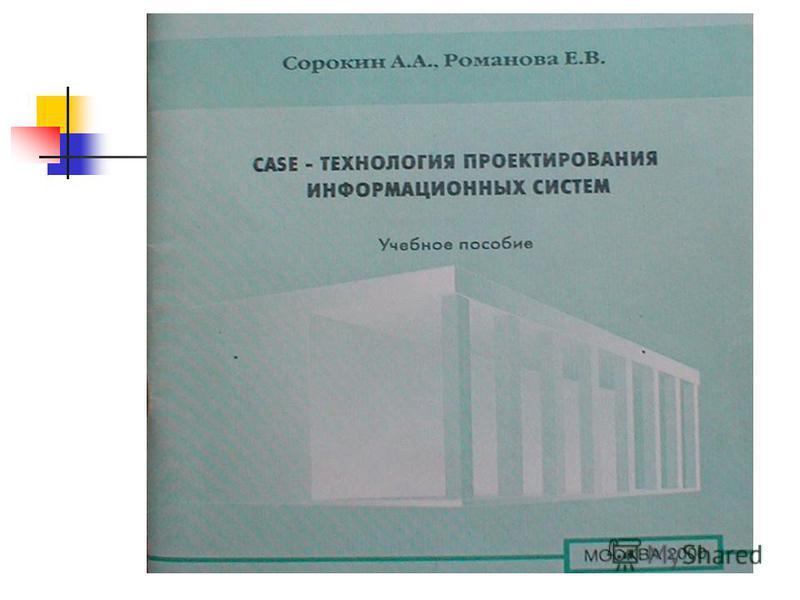 Учебное пособие Сорокин А.А.,Романова Е.В. «CASE – технологии проектирования Информационных систем», М.: МЭСИ, 2000