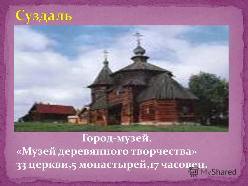Город-музей. «Музей деревянного творчества» 33 церкви,5 монастырей,17 часовен.