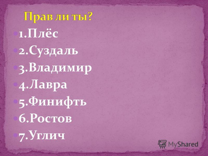 1.Плёс 2. Суздаль 3. Владимир 4. Лавра 5. Финифть 6. Ростов 7.Углич