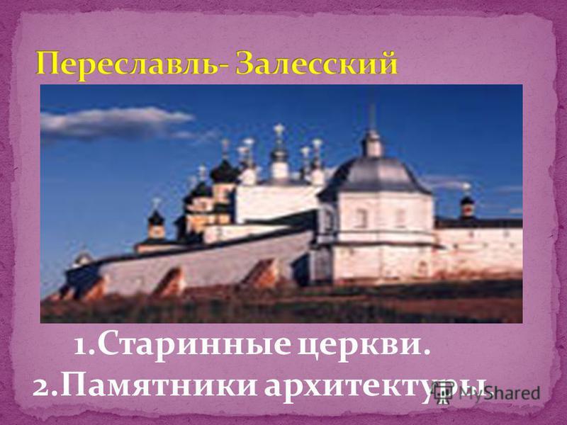 1. Старинные церкви. 2. Памятники архитектуры.