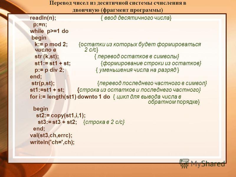 Перевод чисел из десятичной системы счисления в двоичную (фрагмент программы) readln(n); { ввод десятичного числа} p:=n; while p>=1 do begin k:= p mod 2; {остатки из которых будет формироваться число в 2 с/с} str (k,st); { перевод остатков в символы}