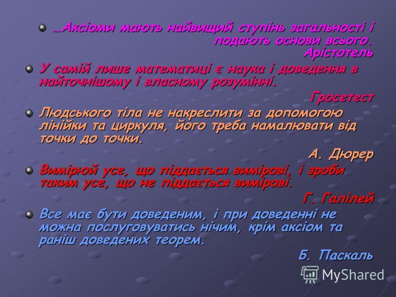 …Аксіоми мають найвищий ступінь загальності і подають основи всього. Арістотель У самій лише математиці є наука і доведення в найточнішому і власному розумінні. Гросетест Людського тіла не накреслити за допомогою лінійки та циркуля, його треба намалю