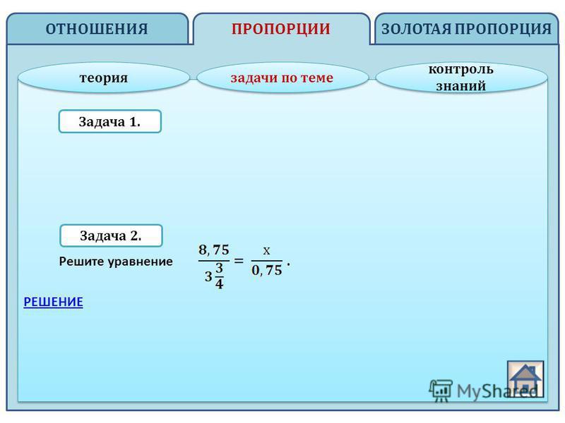 ОТНОШЕНИЯ ЗОЛОТАЯ ПРОПОРЦИЯПРОПОРЦИИ теория задачи по теме контроль знаний контроль знаний Задача 1. Задача 2. Решите уравнение. РЕШЕНИЕ