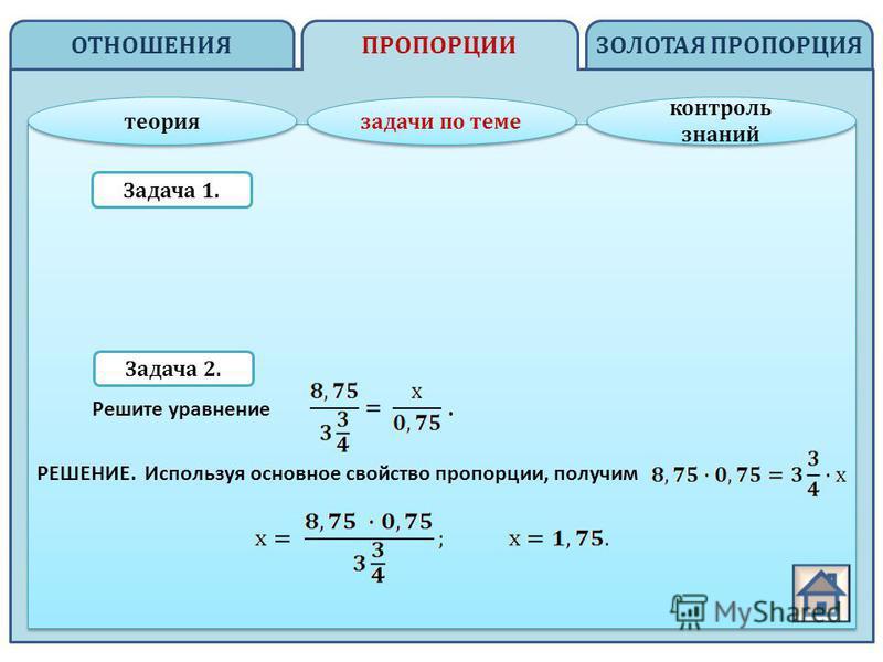 ОТНОШЕНИЯ ЗОЛОТАЯ ПРОПОРЦИЯПРОПОРЦИИ теория задачи по теме контроль знаний контроль знаний Задача 1. Задача 2. Решите уравнение. РЕШЕНИЕ. Используя основное свойство пропорции, получим