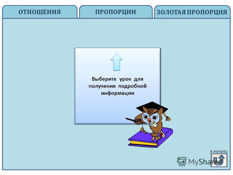 ОТНОШЕНИЯ ЗОЛОТАЯ ПРОПОРЦИЯ пропорции ПРОПОРЦИИ на главную Выберите урок для получения подробной информации в начало