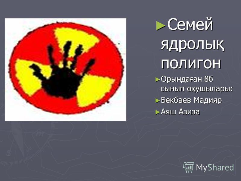 Семей ядролық полигон Орындаған 8б сынып оқушылары: Бекбаев Мадияр Аяш Азиза