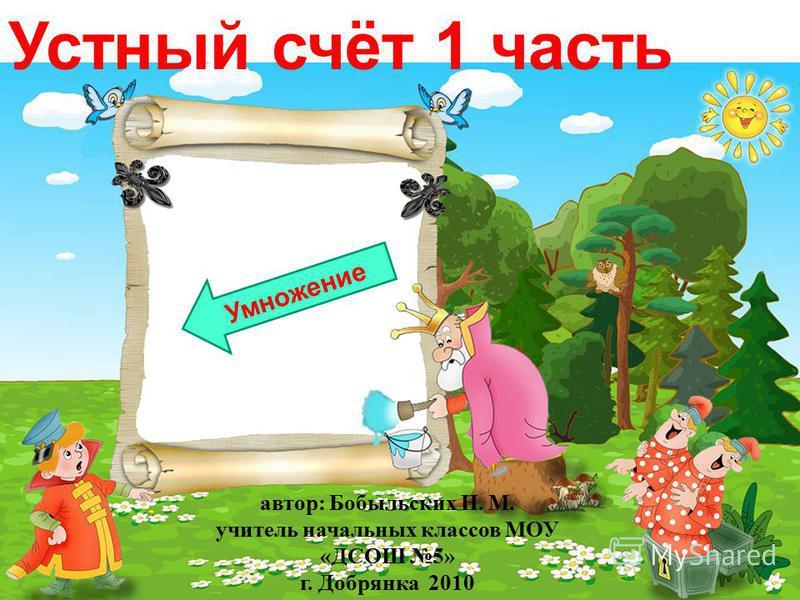 Устный счёт 1 часть Умножение автор: Бобыльских Н. М. учитель начальных классов МОУ «ДСОШ 5» г. Добрянка 2010