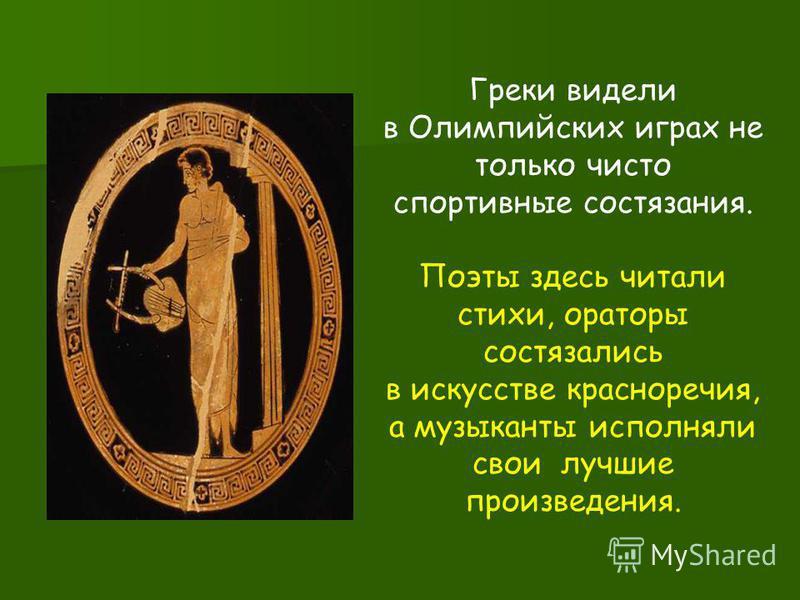 Греки видели в Олимпийских играх не только чисто спортивные состязания. Поэты здесь читали стихи, ораторы состязались в искусстве красноречия, а музыканты исполняли свои лучшие произведения.