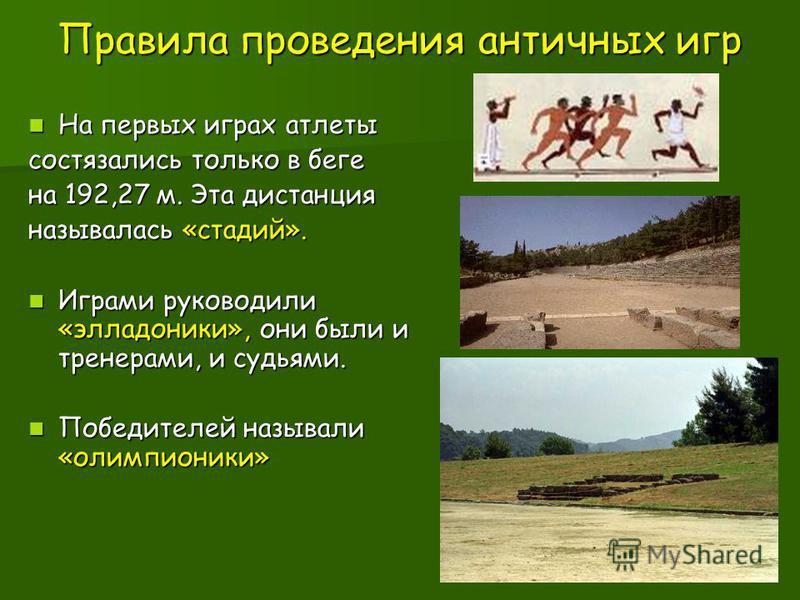 Правила проведения античных игр На первых играх атлеты На первых играх атлеты состязались только в беге на 192,27 м. Эта дистанция называлась «стадий». Играми руководили «элладоники», они были и тренерами, и судьями. Играми руководили «элладоники», о