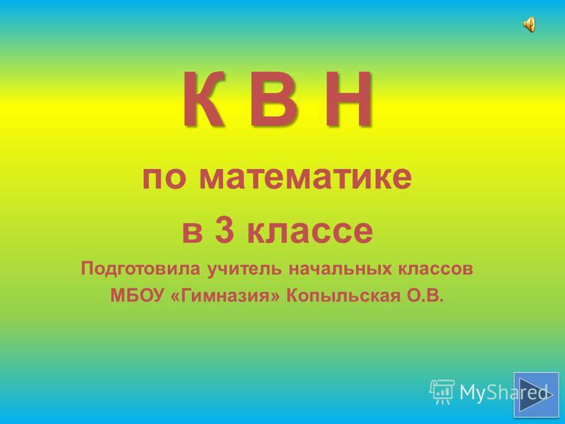 К В Н по математике в 3 классе Подготовила учитель начальных классов МБОУ «Гимназия» Копыльская О.В.