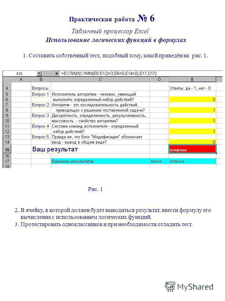 Практическая работа 6 Табличный процессор Excel Использование логических функций в формулах 1. Составить собственный тест, подобный тому, какой приведён на рис. 1. Рис. 1 2. В ячейку, в которой должен будет выводиться результат, ввести формулу его вы