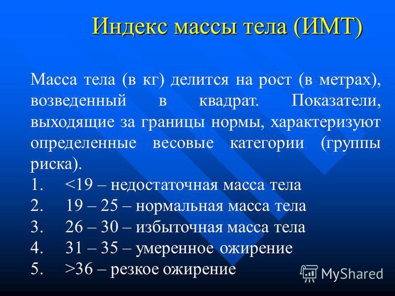 Индекс массы тела (ИМТ) Масса тела (в кг) делится на рост (в метрах), возведенный в квадрат. Показатели, выходящие за границы нормы, характеризуют определенные весовые категории (группы риска). 1. <19 – недостаточная масса тела 2. 19 – 25 – нормальна