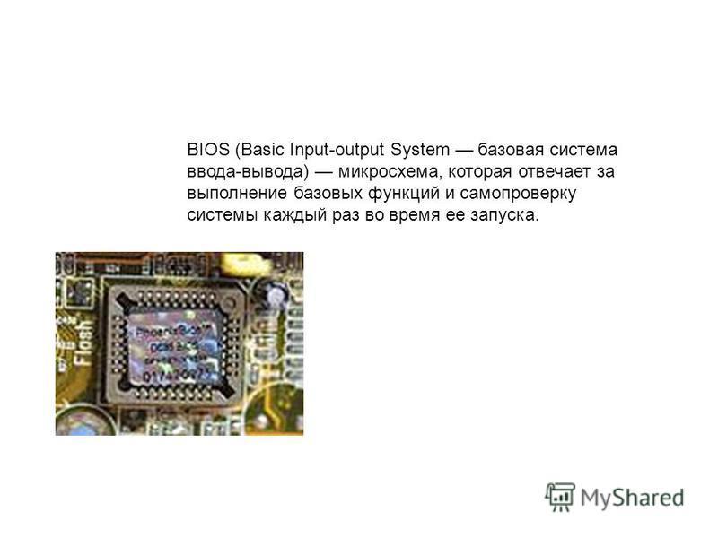 BIOS (Basic Input-output System базовая система ввода-вывода) микросхема, которая отвечает за выполнение базовых функций и самопроверку системы каждый раз во время ее запуска.