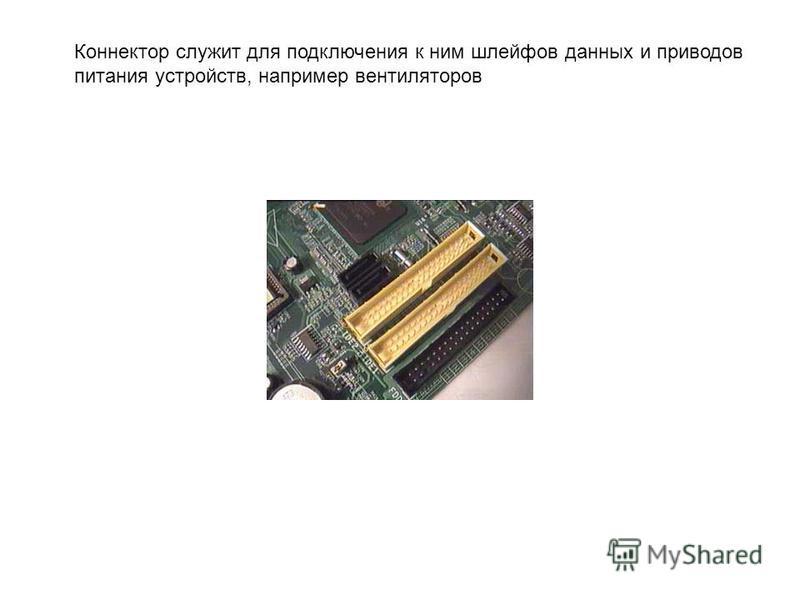 Коннектор служит для подключения к ним шлейфов данных и приводов питания устройств, например вентиляторов