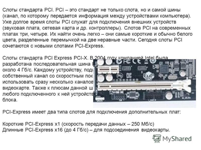 Слоты стандарта PCI. PCI – это стандарт не только слота, но и самой шины (канал, по которому передается информация между устройствами компьютера). Уже долгое время слоты PCI служат для подключения внешних устройств (звуковая плата, сетевая карта и др