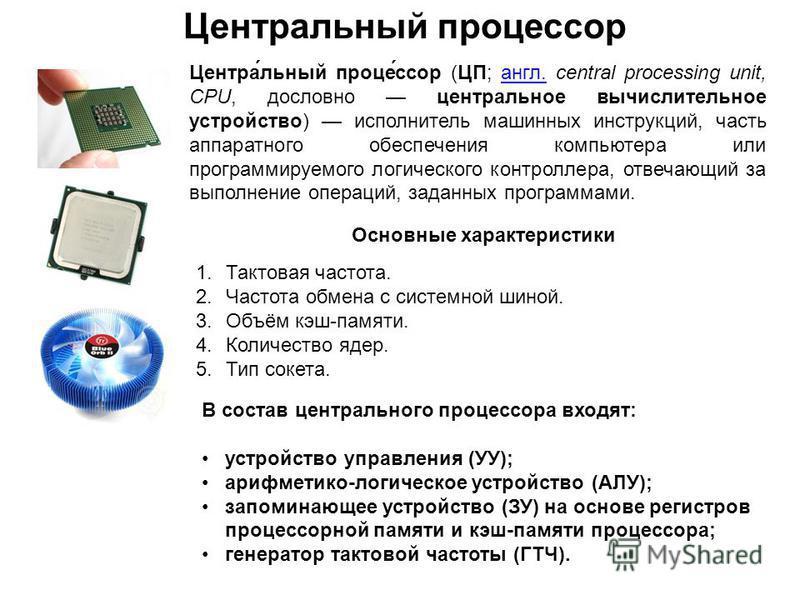 Центра́льный процесс́ссор (ЦП; англ. central processing unit, CPU, дословно центральное вычислительное устройство) исполнитель машинных инструкций, часть аппаратного обеспечения компьютера или программируемого логического контроллера, отвечающий за в