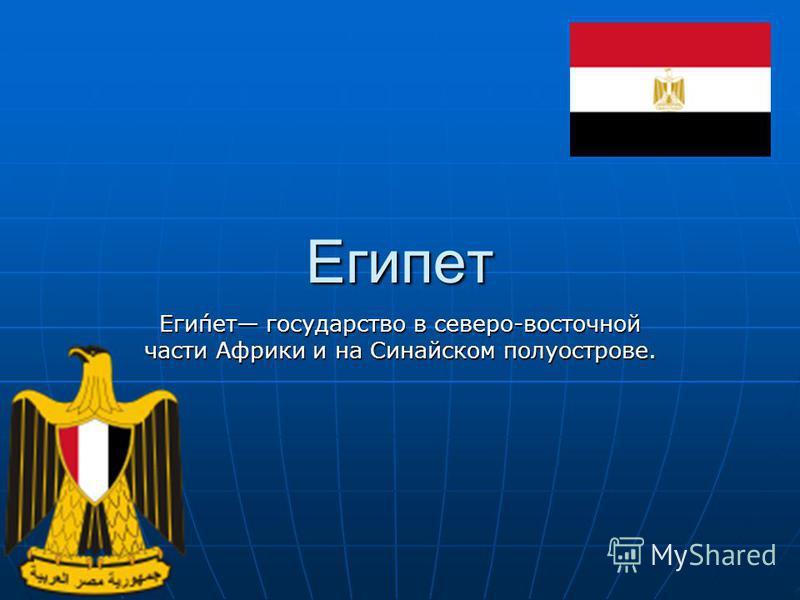 Египет Еги́пет государство в северо-восточной части Африки и на Синайском полуострове.