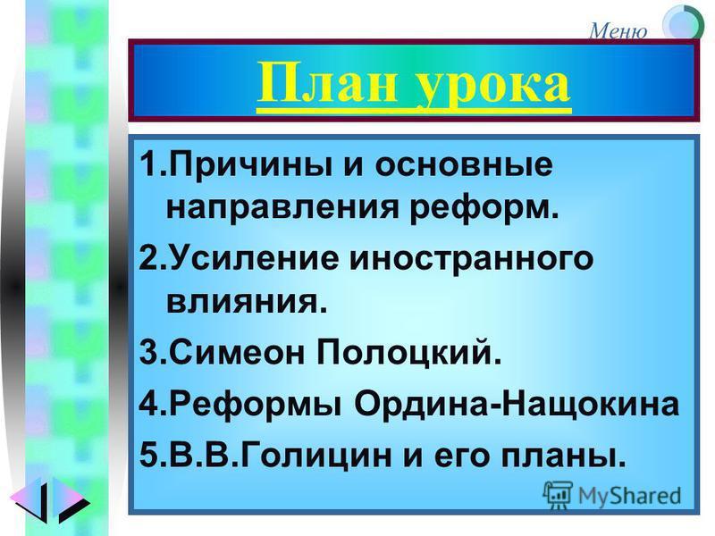 Меню План урока 1. Причины и основные направления реформ. 2. Усиление иностранного влияния. 3. Симеон Полоцкий. 4. Реформы Ордина-Нащокина 5.В.В.Голицин и его планы.