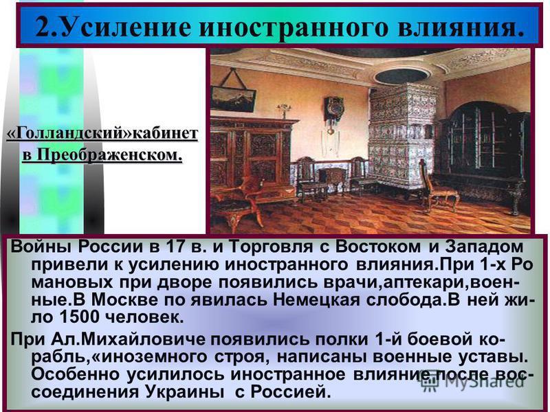 Меню Войны России в 17 в. и Торговля с Востоком и Западом привели к усилению иностранного влияния.При 1-х Ро мановых при дворе появились врачи,аптекари,воен- ные.В Москве по явилась Немецкая слобода.В ней жило 1500 человек. При Ал.Михайловиче появили
