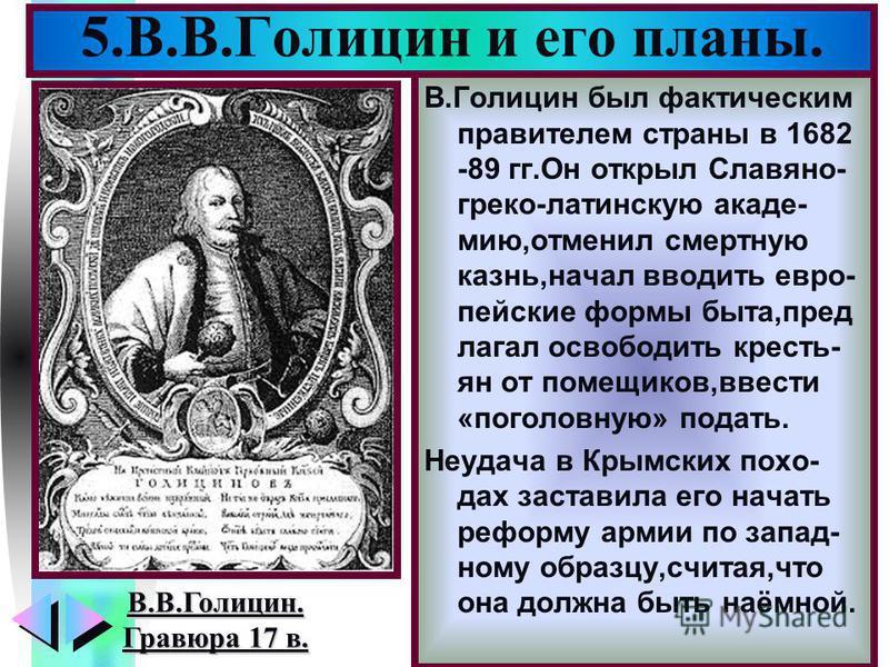 Меню В.Голицин был фактическим правителем страны в 1682 -89 гг.Он открыл Славяно- греко-латинскую академию,отменил смертную казнь,начал вводить европейские формы быта,предлагал освободить крестьян от помещиков,ввести «поголовную» подать. Неудача в Кр