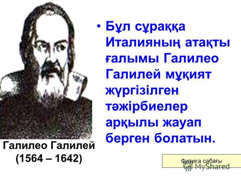 Галилео Галилей (1564 – 1642) Бұл сұраққа Италияның атақты ғалымы Галилео Галилей мұқият жүргізілген тәжірбиелер арқылы жауап берген болатын. Физика сабағы