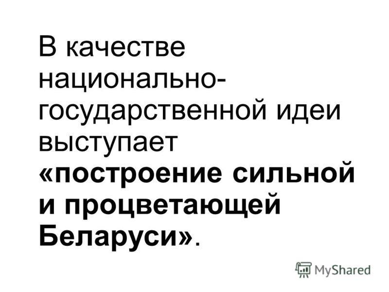 В качестве национально- государственной идеи выступает «построение сильной и процветающей Беларуси».